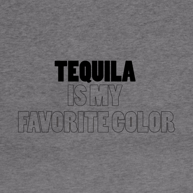 tequila is my favorite color