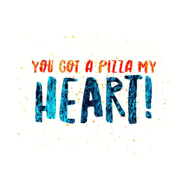 YOU GOT A PIZZA MY HEART