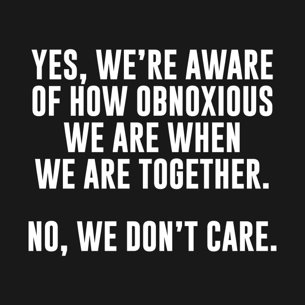 Yes We're Aware of How Obnoxious We Are T-Shirt