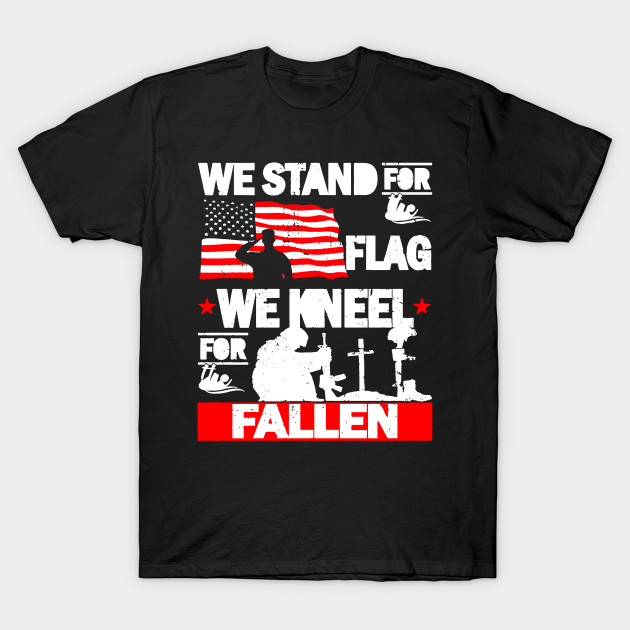 We Stand For The Flag We Kneel For The Fallen T Shirt We