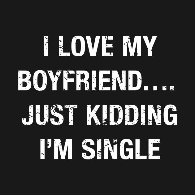 Funny I Love My Boyfriendjust Kidding Im Single Funny Single