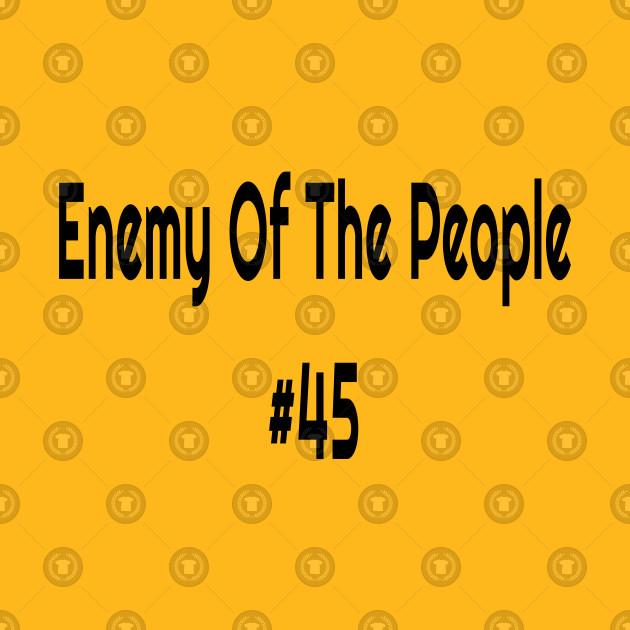 Enemy Of The People #45 Anti Trump