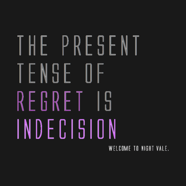 The present tense of regret is indecision.