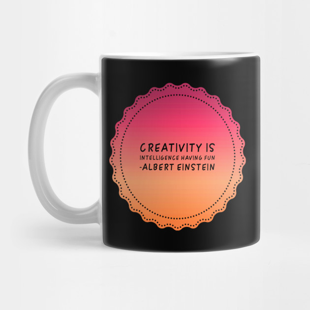 Creativity Is Intelligence Having Fun Albert Einstein Inspirational Quotes Gift Inspirational Quote Mug Teepublic