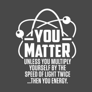 05eae4897b You Matter You Energy Physics T-Shirts | TeePublic