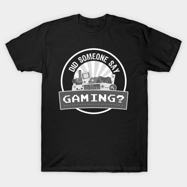 Did SOMEONE Say GAMING? T-Shirt-TOZ