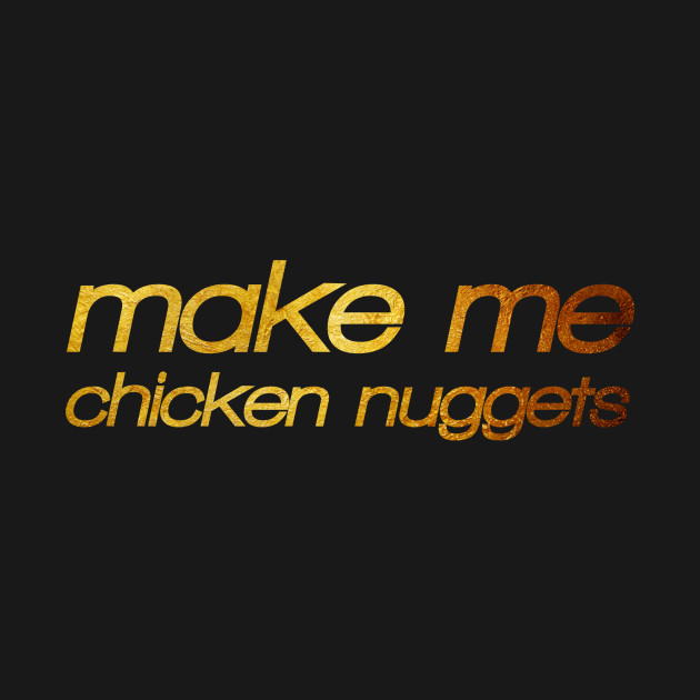 Make me chicken nuggets! I'm hungry! Trendy foodie