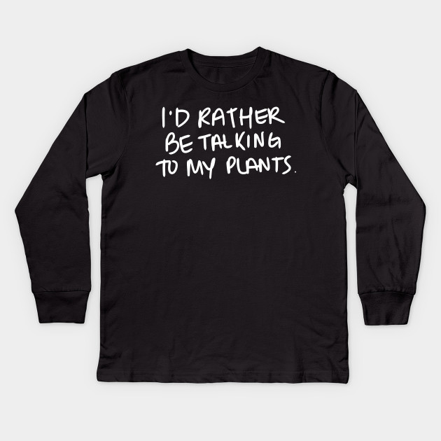 I'd rather be talking to my plants. - White Print