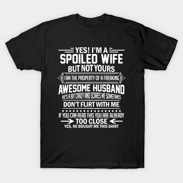 44d990c8 Yes I'm A Spoiled Wife But Not Yours I Am The Property A Freaking Awesome  Husband T-Shirt