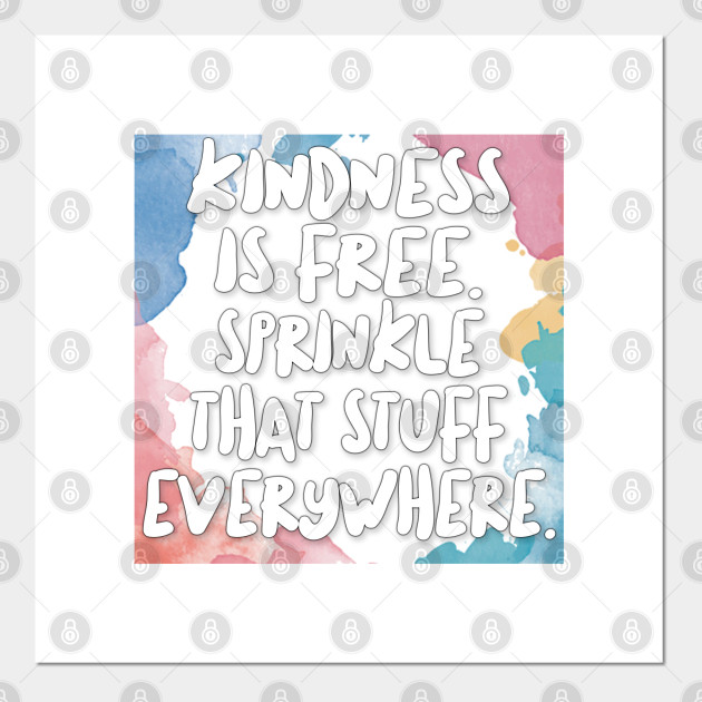 Kindness Is Free Sprinkle That Stuff Everywhere Happiness Posters And Art Prints Teepublic