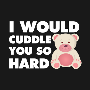 lOVE to cuddle you so Hard T-Shirt