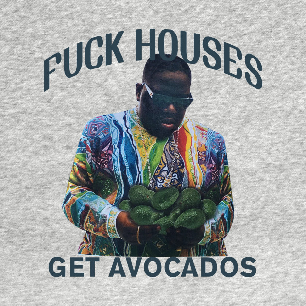 Fuck Houses Get Avocados T-Shirt