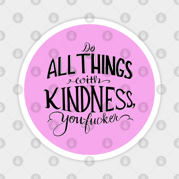 Do All Things With Kindness You F Cker Kindness Magnet Teepublic