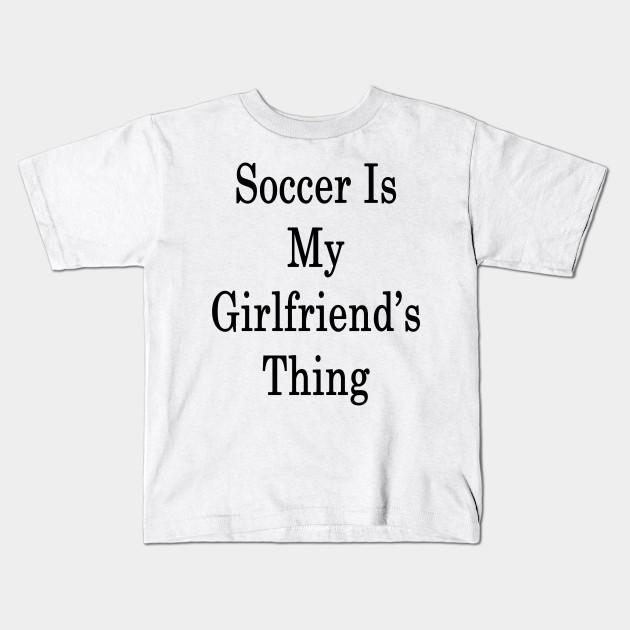 Soccer Is My Girlfriend S Thing Soccer Kids T Shirt Teepublic