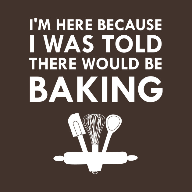 I Was Told There Would Be Baking