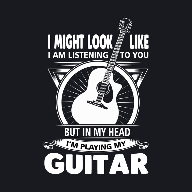 I might look like I am listening to you but in my head I'm playing my guitar