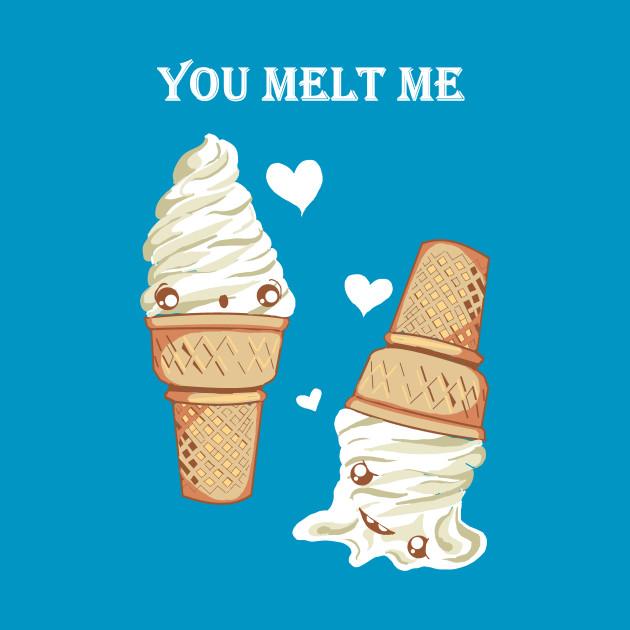 You melt me