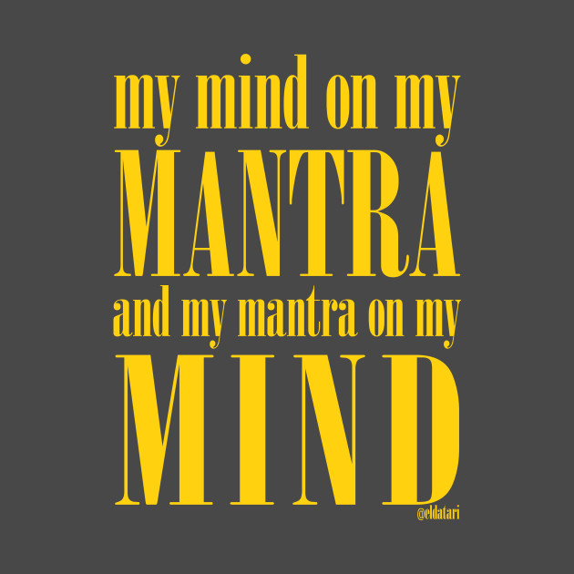 Got My Mind on my Mantra, and my Mantra on my Mind