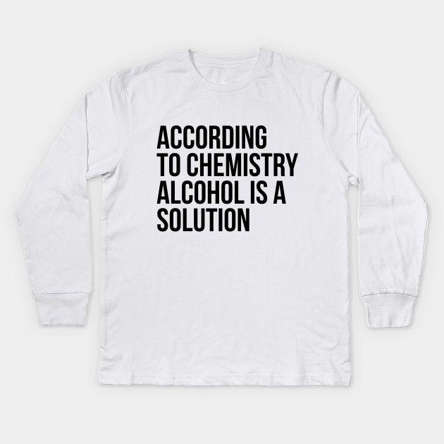413d4682 According to Chemistry Alcohol is a Solution Funny Drinking Tee Shirts Kids  Long Sleeve T-Shirt