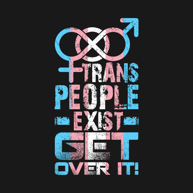 Trans People Exist Get Over It