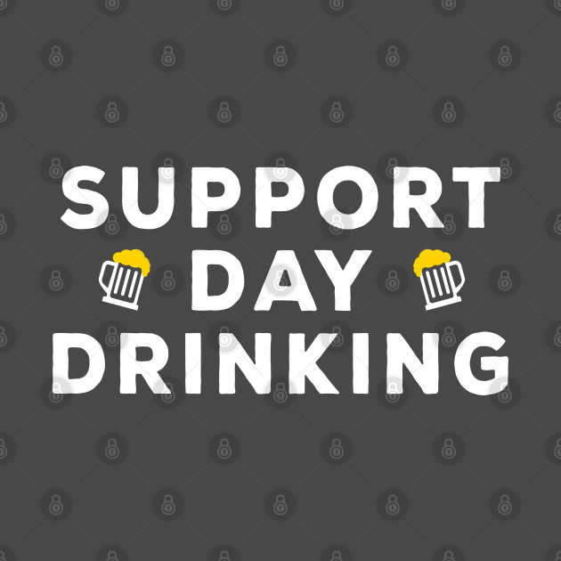Support Day Drinking - Funny Drinking Gift Merch