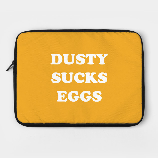 Dusty Sucks Eggs