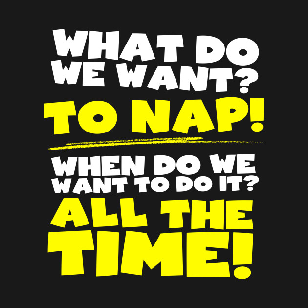 What do we want? To nap! When? All the time!