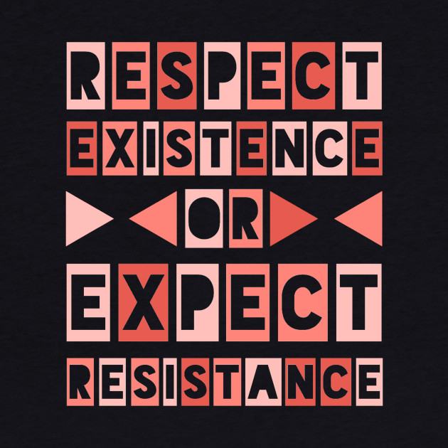 Respect Existence or Expect Resistance
