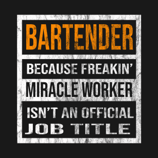 db183ec2ef Bartender Because Freaking Miracle Worker Is Not An Official Job Title T- Shirt