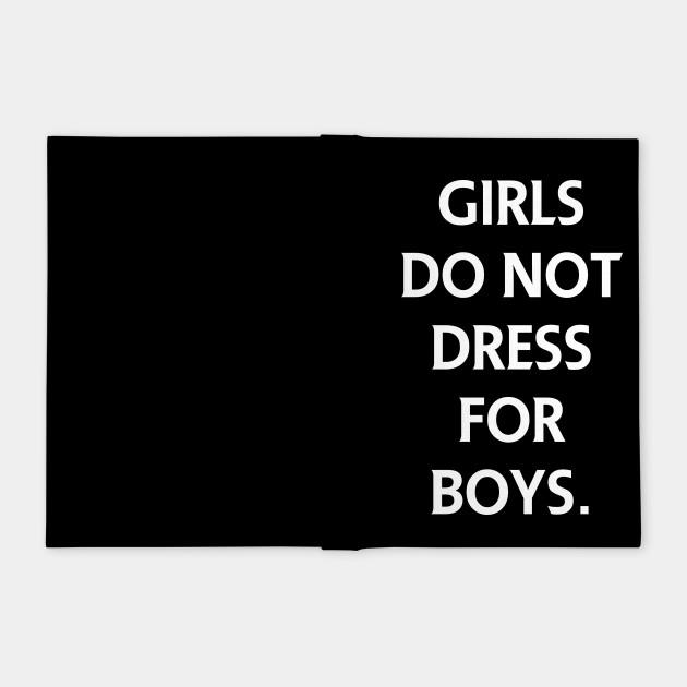 GIRLS DO NOT DRESS FOR BOYS.