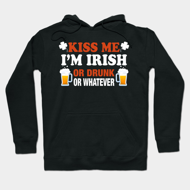 Kiss Me I'm Irish Or Drunk Or Whatever St. Patrick Shirt Hoodie