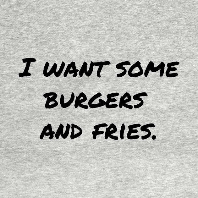 I Want Some Burgers and Fries