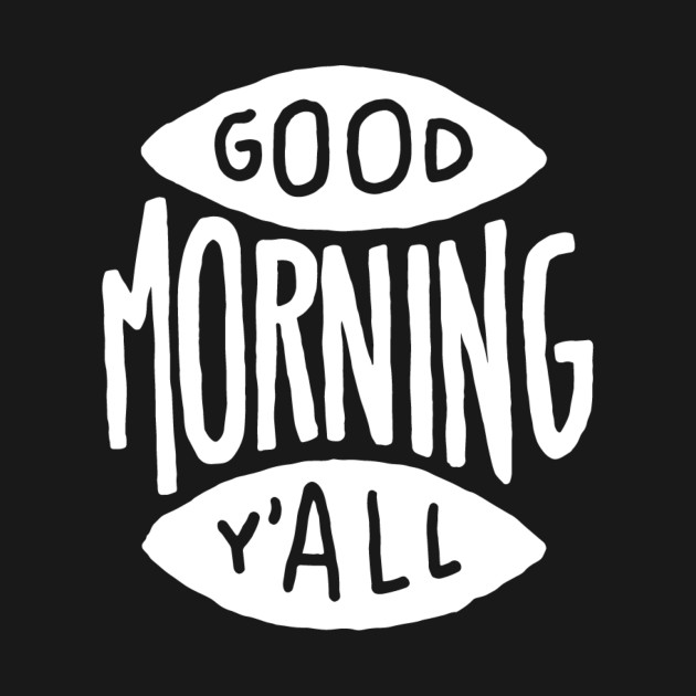 Y Good Morning Quotes | Good Morning Y All Quote T Shirt Teepublic