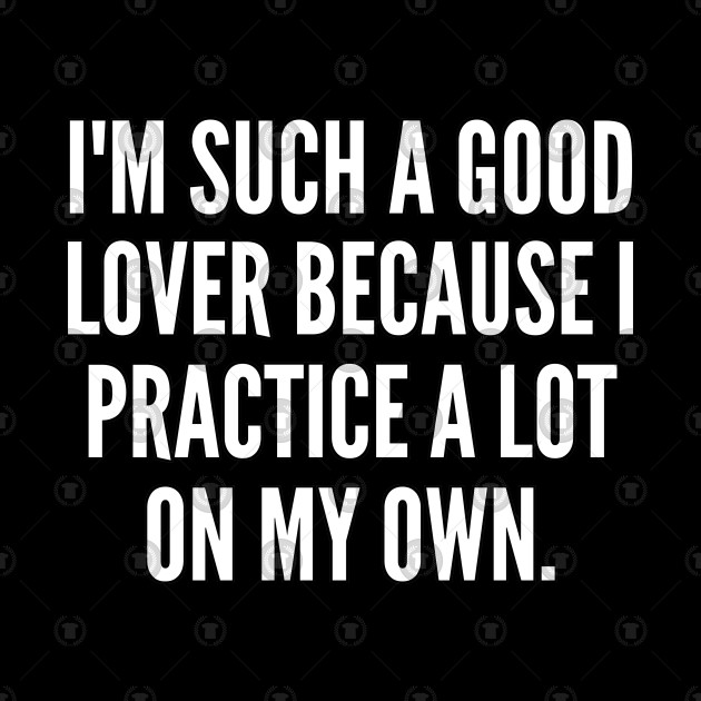 I m such a good lover because I practice a lot on my own
