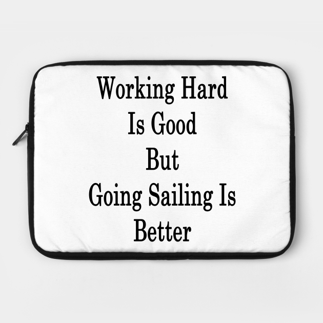 Working Hard Is Good But Going Sailing Is Better