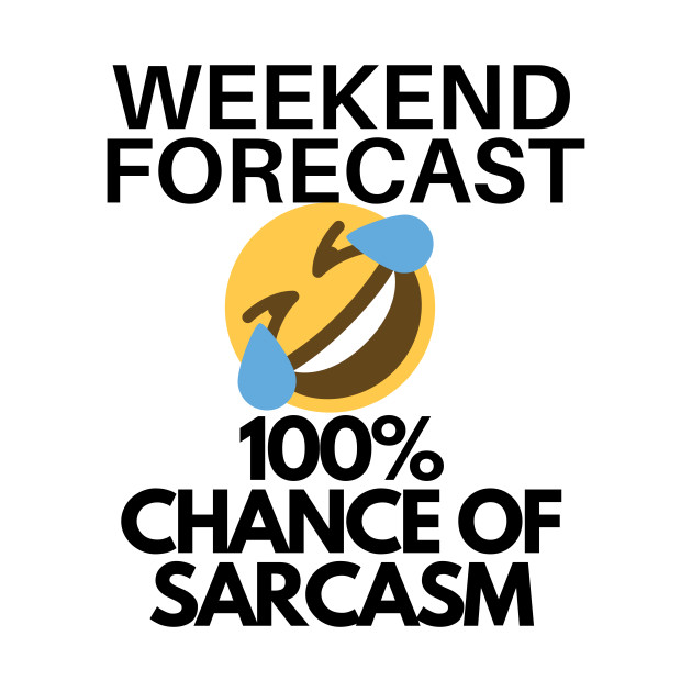 Funny Sarcasm Weekend Forecast 100 Percent Chance of Sarcasm