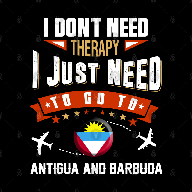 I Don't Need Therapy I Just Need To Go To Antigua and Barbuda