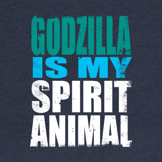 Godzilla is My Spirit Animal