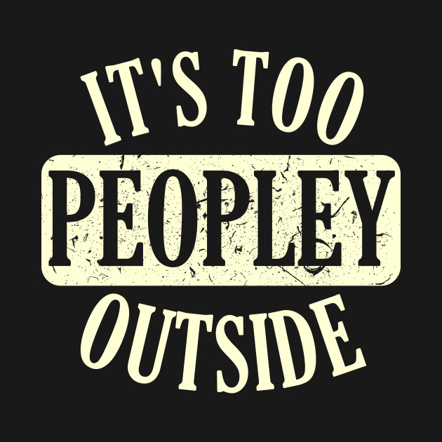 Introvert, Anti-Social T-Shirt: It's Too Peopley Outside