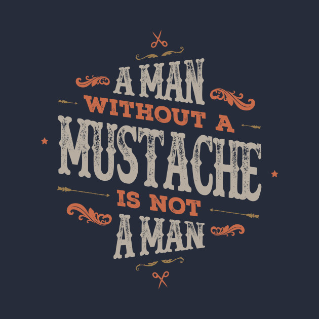 A MAN WITHOUT A MUSTACHE IS NOT A MAN