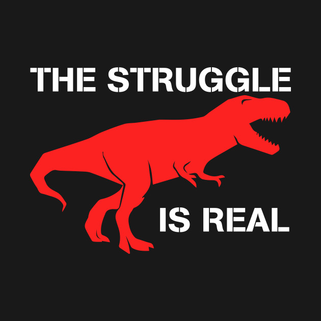 t rex the struggle is real t shirt funny t rex t shirt t rex the
