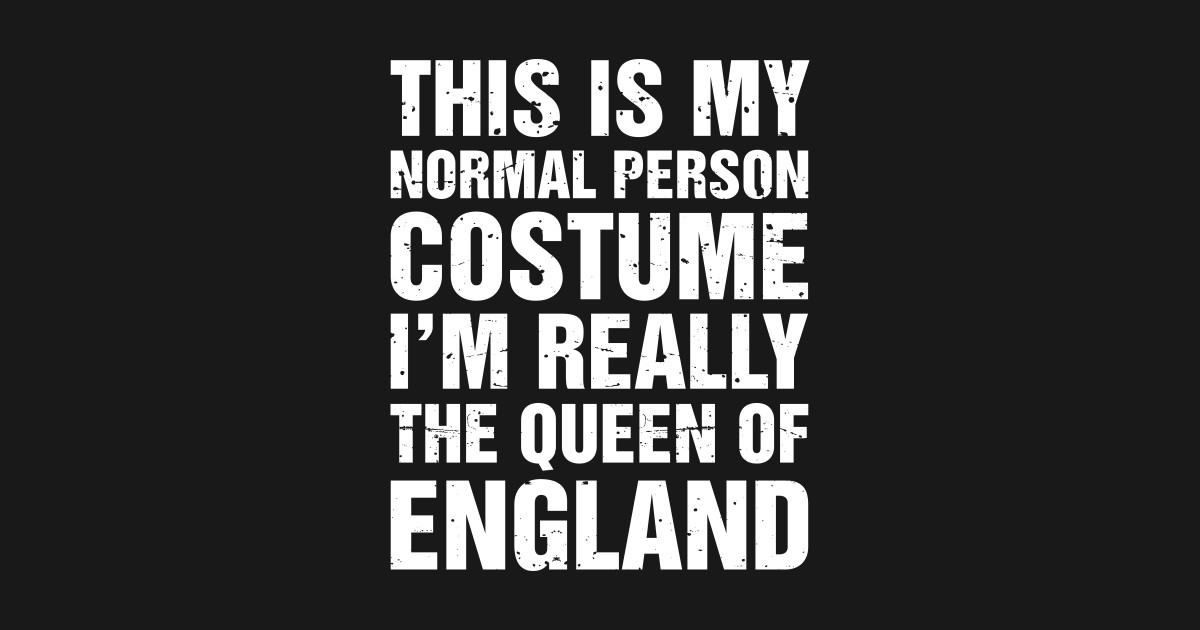 This Is My Normal Person Costume, I'm Really The Queen Of