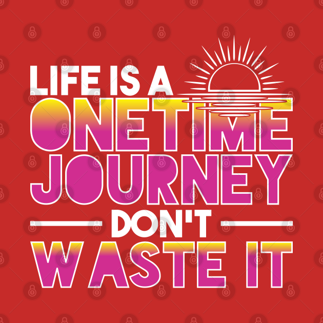 Life Is A Onetime Journey Don't Waste It