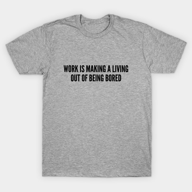 Funny - Work Is Making A Living Out Of Being Bored - Funny Joke Statement  Humor Slogan Quotes