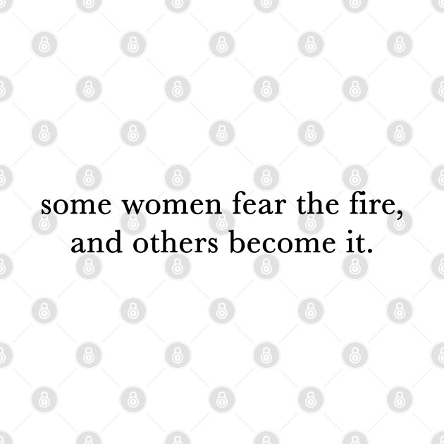 Some women fear the fire, others become it.