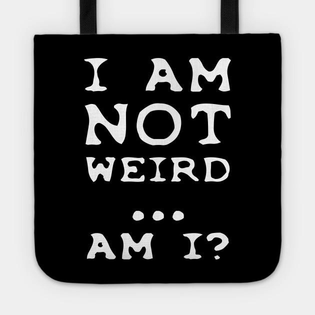 I'm NOT weird.... am I?
