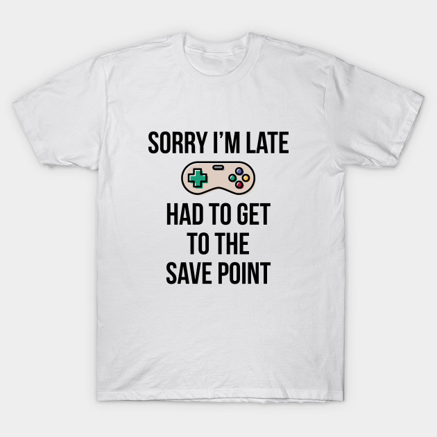 e2e811c5d Sorry I'm Late Gamer T-Shirt Funny Gaming Geek Tee - Sorry Im Late ...