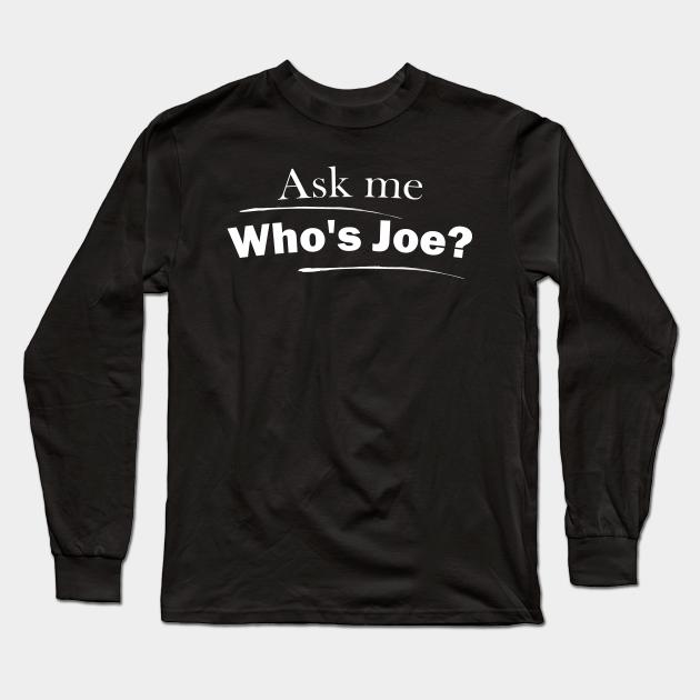 Who S Joe Whos Joe Long Sleeve T Shirt Teepublic He will then proceed to take a fat l on your grave. teepublic