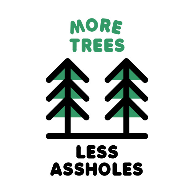 More Trees Less Assholes