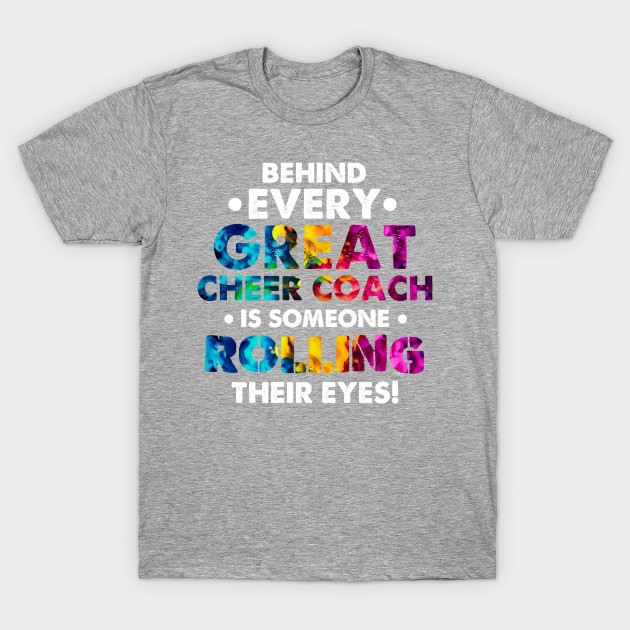 Behind Every Great Cheer Coach Is Someone Rolling Their Eyes T Shirt